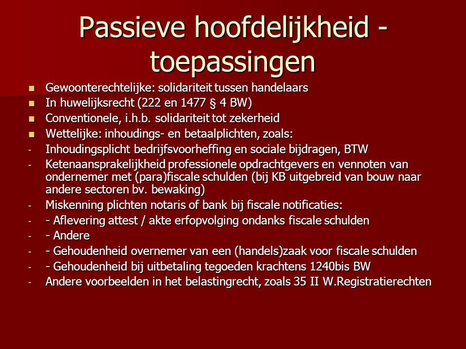 Passieve hoofdelijkheid - toepassingen Gewoonterechtelijke: solidariteit tussen handelaars Gewoonterechtelijke: solidariteit tussen handelaars In huwelijksrecht (222 en 1477 § 4 BW) In huwelijksrecht (222 en 1477 § 4 BW) Conventionele, i.h.b.
