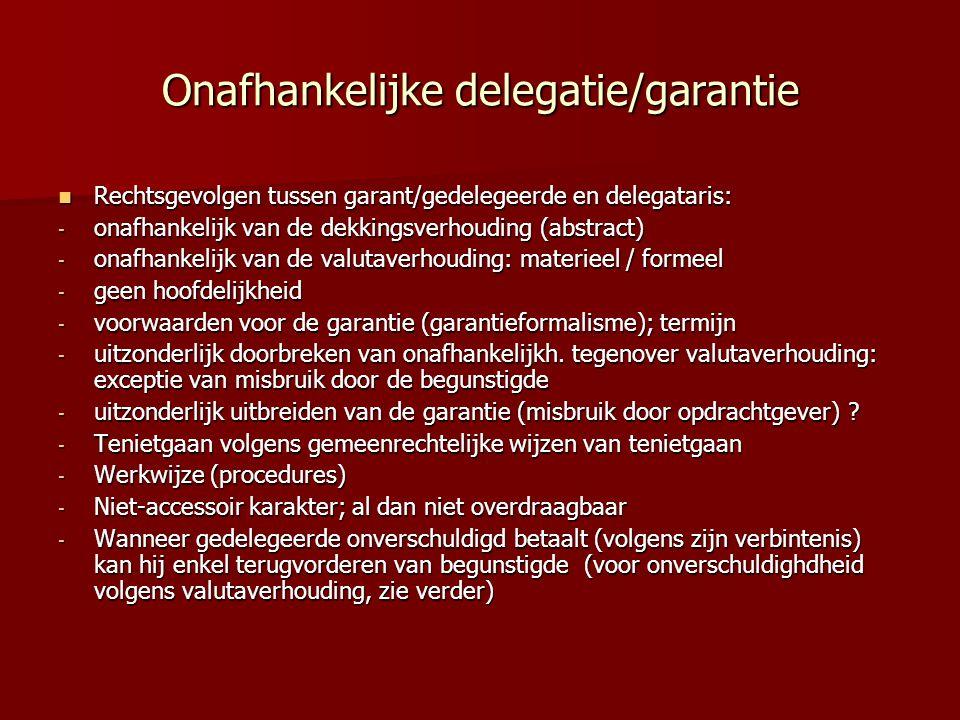 Onafhankelijke delegatie/garantie Rechtsgevolgen tussen garant/gedelegeerde en delegataris: Rechtsgevolgen tussen garant/gedelegeerde en delegataris: - onafhankelijk van de dekkingsverhouding (abstract) - onafhankelijk van de valutaverhouding: materieel / formeel - geen hoofdelijkheid - voorwaarden voor de garantie (garantieformalisme); termijn - uitzonderlijk doorbreken van onafhankelijkh.