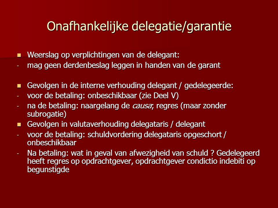 Onafhankelijke delegatie/garantie Weerslag op verplichtingen van de delegant: Weerslag op verplichtingen van de delegant: - mag geen derdenbeslag leggen in handen van de garant Gevolgen in de interne verhouding delegant / gedelegeerde: Gevolgen in de interne verhouding delegant / gedelegeerde: - voor de betaling: onbeschikbaar (zie Deel V) - na de betaling: naargelang de causa; regres (maar zonder subrogatie) Gevolgen in valutaverhouding delegataris / delegant Gevolgen in valutaverhouding delegataris / delegant - voor de betaling: schuldvordering delegataris opgeschort / onbeschikbaar - Na betaling: wat in geval van afwezigheid van schuld .