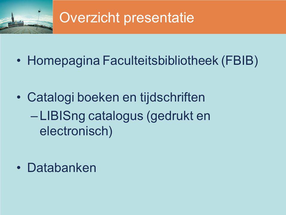 Overzicht presentatie Homepagina Faculteitsbibliotheek (FBIB) Catalogi boeken en tijdschriften –LIBISng catalogus (gedrukt en electronisch) Databanken