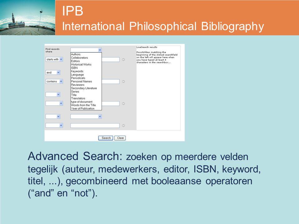 IPB International Philosophical Bibliography Advanced Search: zoeken op meerdere velden tegelijk (auteur, medewerkers, editor, ISBN, keyword, titel,...), gecombineerd met booleaanse operatoren ( and en not ).