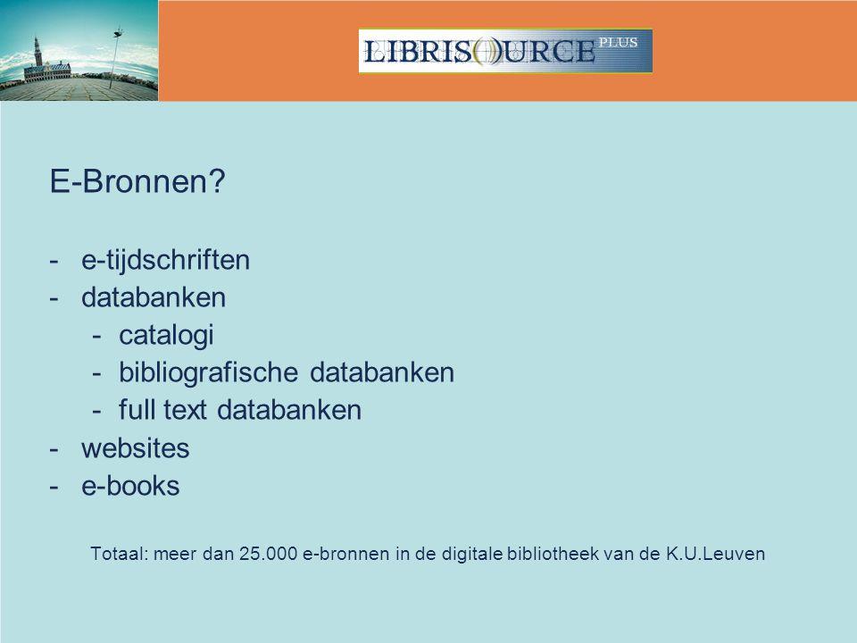 E-Bronnen? -e-tijdschriften -databanken -catalogi -bibliografische databanken -full text databanken -websites -e-books Totaal: meer dan 25.000 e-bronn
