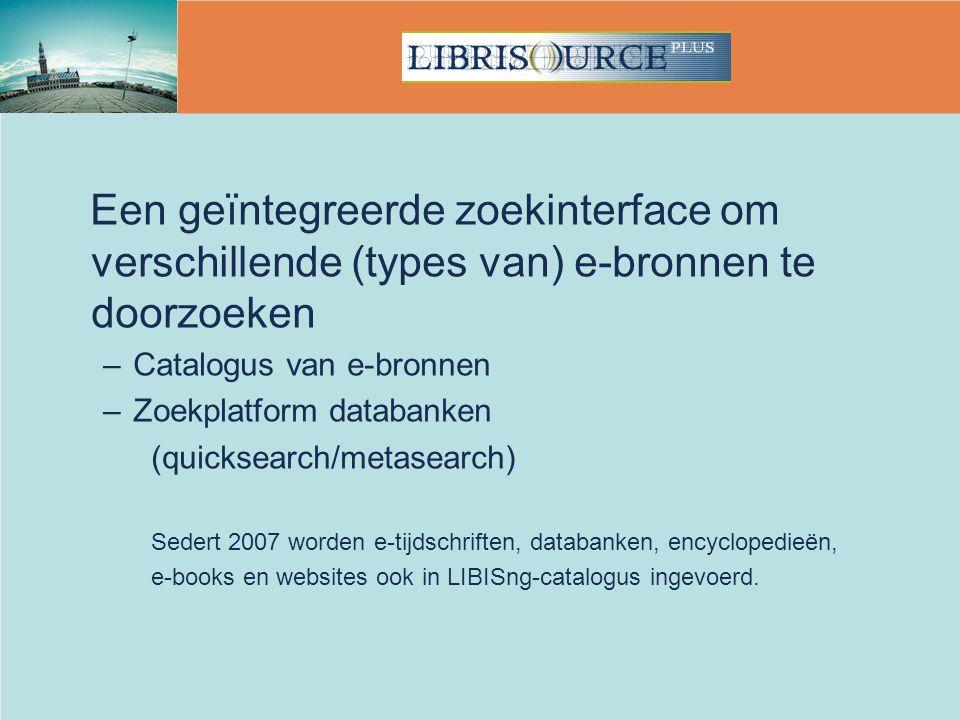 Een geïntegreerde zoekinterface om verschillende (types van) e-bronnen te doorzoeken –Catalogus van e-bronnen –Zoekplatform databanken (quicksearch/metasearch) Sedert 2007 worden e-tijdschriften, databanken, encyclopedieën, e-books en websites ook in LIBISng-catalogus ingevoerd.