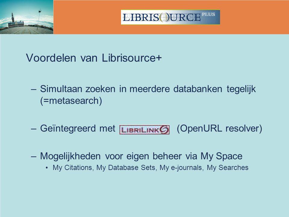 Voordelen van Librisource+ –Simultaan zoeken in meerdere databanken tegelijk (=metasearch) –Geïntegreerd met (OpenURL resolver) –Mogelijkheden voor eigen beheer via My Space My Citations, My Database Sets, My e-journals, My Searches