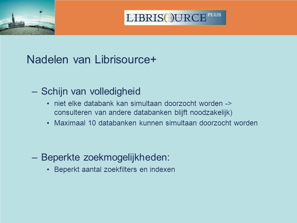 Nadelen van Librisource+ –Schijn van volledigheid niet elke databank kan simultaan doorzocht worden -> consulteren van andere databanken blijft noodzakelijk) Maximaal 10 databanken kunnen simultaan doorzocht worden –Beperkte zoekmogelijkheden: Beperkt aantal zoekfilters en indexen
