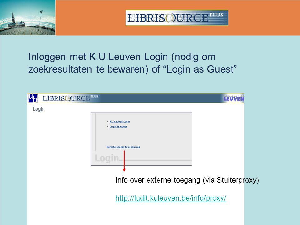 Inloggen met K.U.Leuven Login (nodig om zoekresultaten te bewaren) of Login as Guest Info over externe toegang (via Stuiterproxy) http://ludit.kuleuven.be/info/proxy/