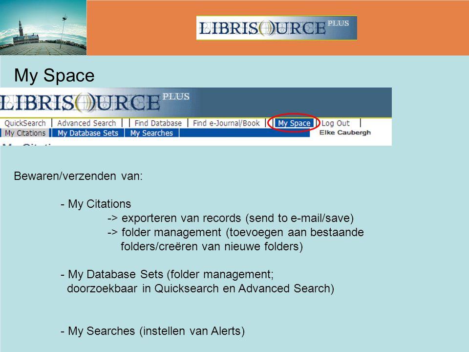 My Space Bewaren/verzenden van: - My Citations -> exporteren van records (send to e-mail/save) -> folder management (toevoegen aan bestaande folders/creëren van nieuwe folders) - My Database Sets (folder management; doorzoekbaar in Quicksearch en Advanced Search) - My Searches (instellen van Alerts)