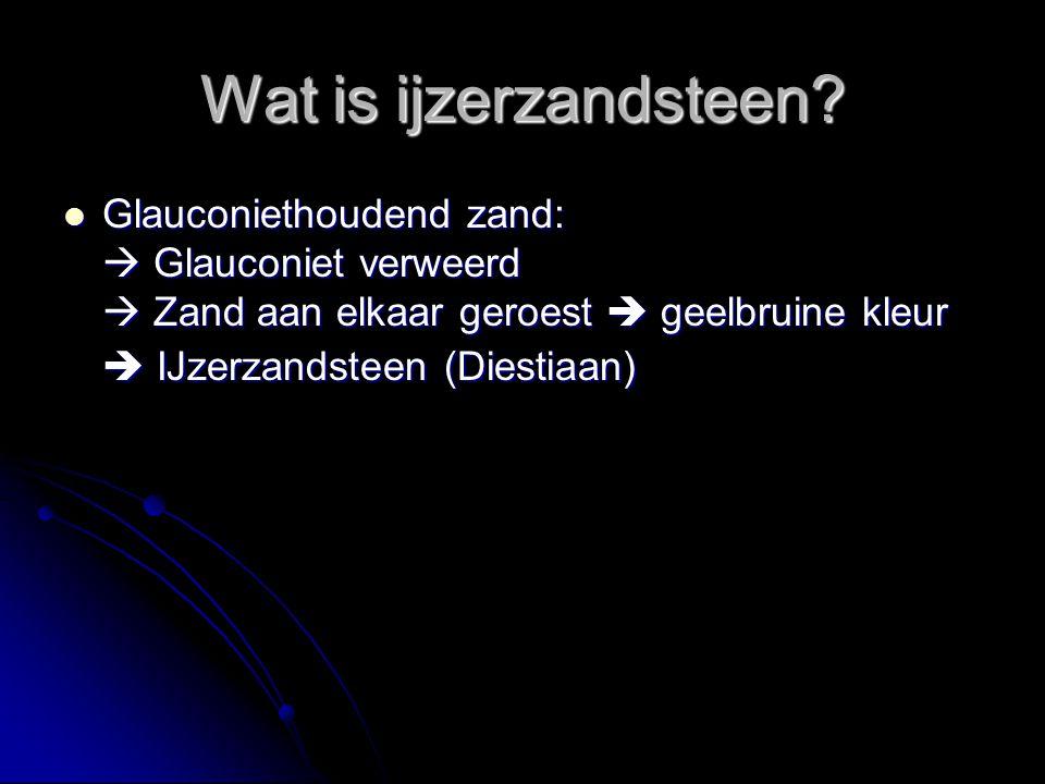 Wat is ijzerzandsteen? Glauconiethoudend zand:  Glauconiet verweerd  Zand aan elkaar geroest  geelbruine kleur  IJzerzandsteen (Diestiaan) Glaucon