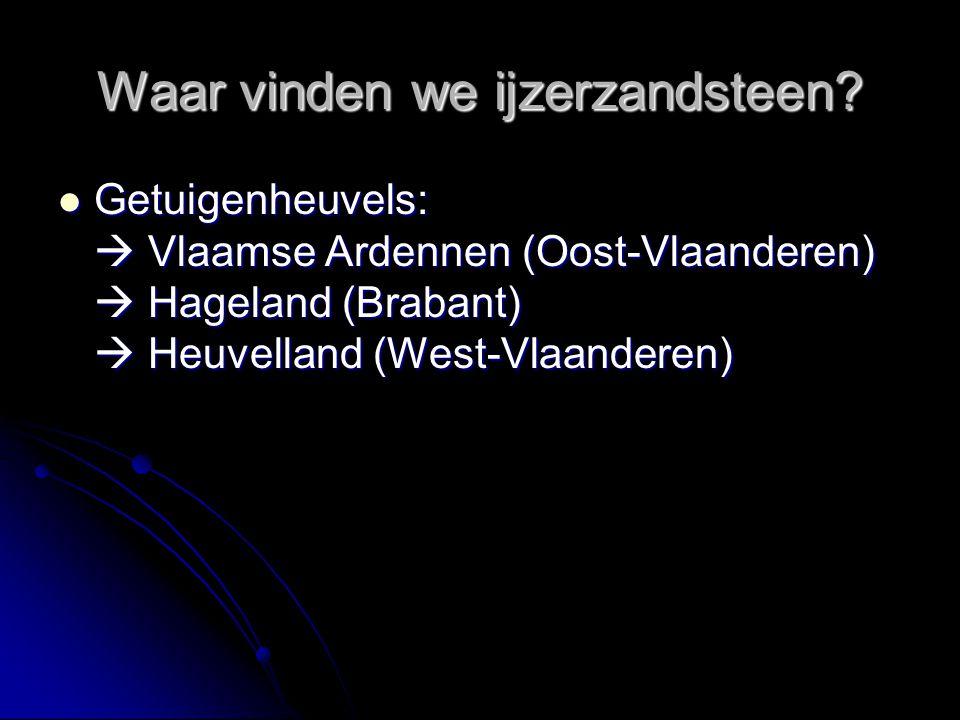 Waar vinden we ijzerzandsteen? Getuigenheuvels:  Vlaamse Ardennen (Oost-Vlaanderen)  Hageland (Brabant)  Heuvelland (West-Vlaanderen) Getuigenheuve