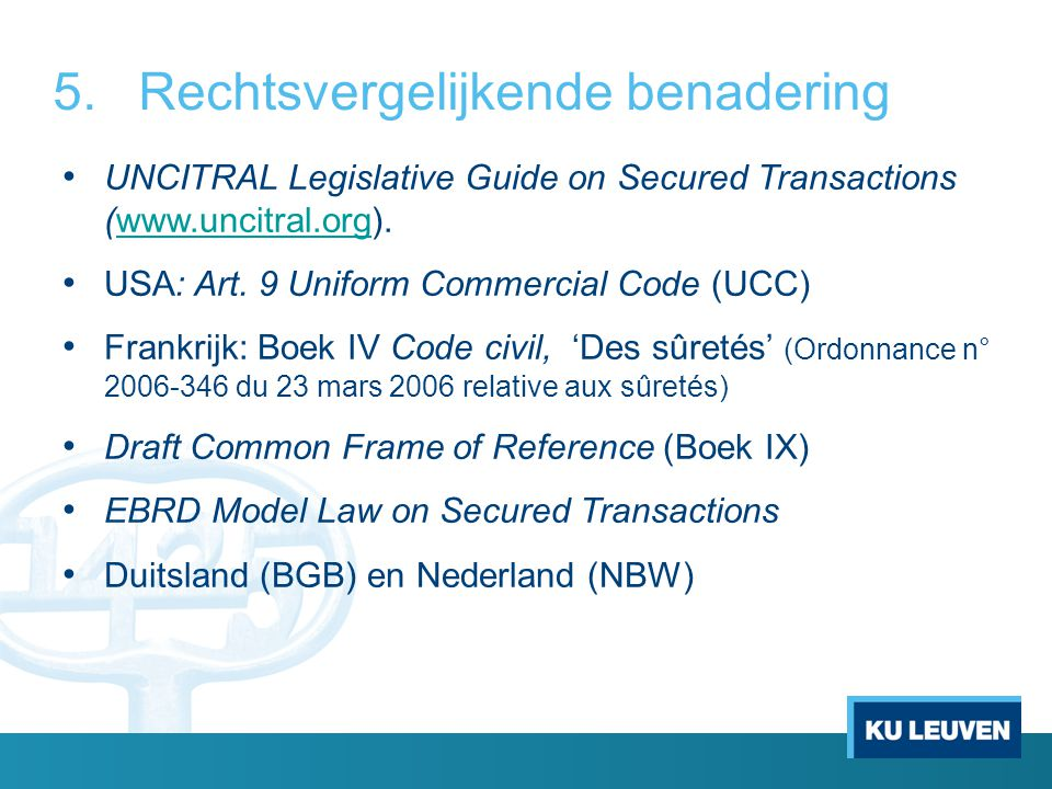 5.Rechtsvergelijkende benadering UNCITRAL Legislative Guide on Secured Transactions (www.uncitral.org).www.uncitral.org USA: Art. 9 Uniform Commercial