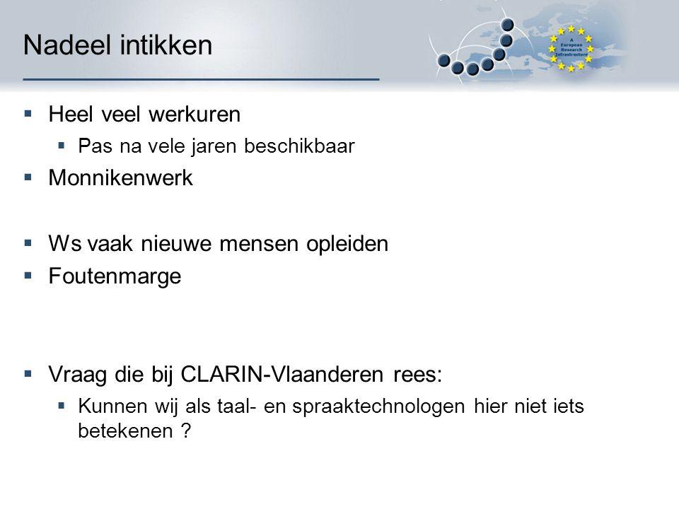 Nadeel intikken  Heel veel werkuren  Pas na vele jaren beschikbaar  Monnikenwerk  Ws vaak nieuwe mensen opleiden  Foutenmarge  Vraag die bij CLARIN-Vlaanderen rees:  Kunnen wij als taal- en spraaktechnologen hier niet iets betekenen