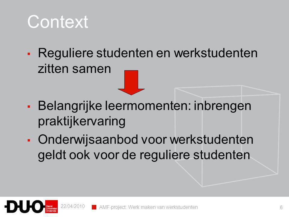 22/04/2010 AMF-project: Werk maken van werkstudenten 6 Context ▪ Reguliere studenten en werkstudenten zitten samen ▪ Belangrijke leermomenten: inbrengen praktijkervaring ▪ Onderwijsaanbod voor werkstudenten geldt ook voor de reguliere studenten