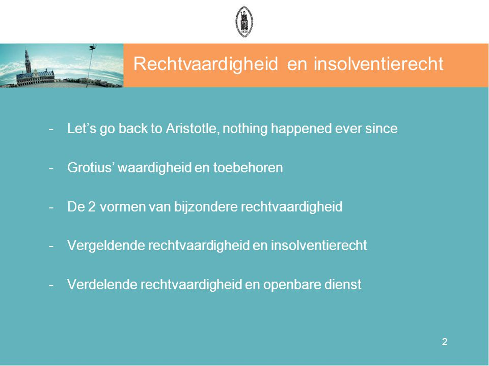 2 Rechtvaardigheid en insolventierecht -Let's go back to Aristotle, nothing happened ever since -Grotius' waardigheid en toebehoren -De 2 vormen van bijzondere rechtvaardigheid -Vergeldende rechtvaardigheid en insolventierecht -Verdelende rechtvaardigheid en openbare dienst