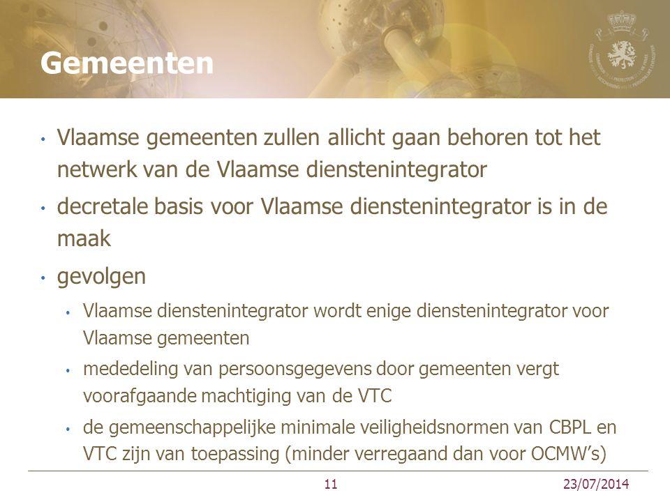 Gemeenten Vlaamse gemeenten zullen allicht gaan behoren tot het netwerk van de Vlaamse dienstenintegrator decretale basis voor Vlaamse dienstenintegrator is in de maak gevolgen Vlaamse dienstenintegrator wordt enige dienstenintegrator voor Vlaamse gemeenten mededeling van persoonsgegevens door gemeenten vergt voorafgaande machtiging van de VTC de gemeenschappelijke minimale veiligheidsnormen van CBPL en VTC zijn van toepassing (minder verregaand dan voor OCMW's) 23/07/201411