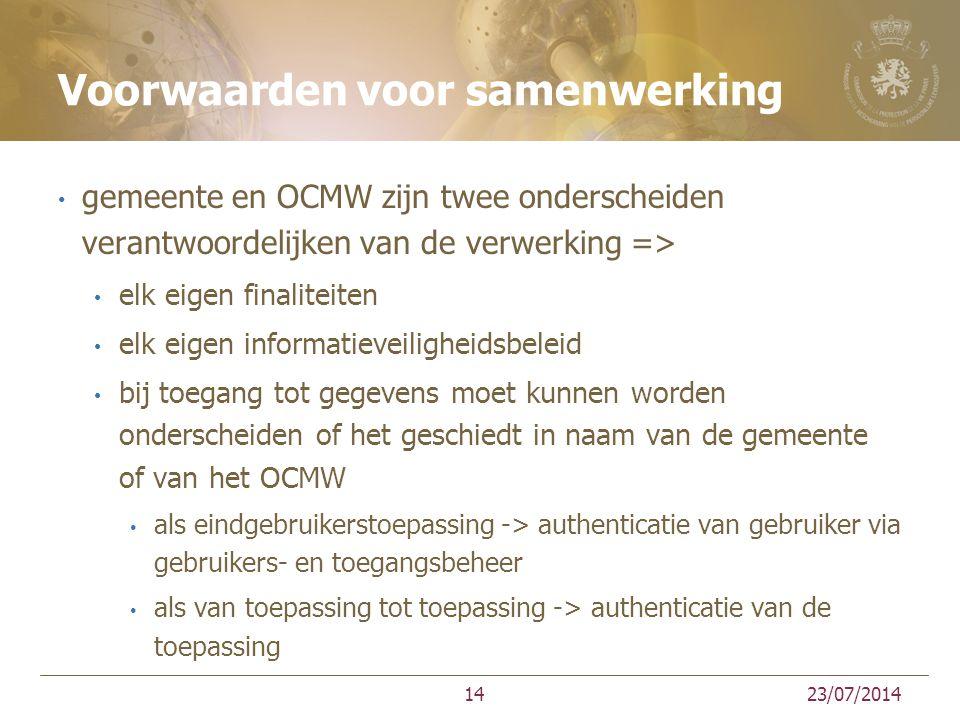 Voorwaarden voor samenwerking gemeente en OCMW zijn twee onderscheiden verantwoordelijken van de verwerking => elk eigen finaliteiten elk eigen informatieveiligheidsbeleid bij toegang tot gegevens moet kunnen worden onderscheiden of het geschiedt in naam van de gemeente of van het OCMW als eindgebruikerstoepassing -> authenticatie van gebruiker via gebruikers- en toegangsbeheer als van toepassing tot toepassing -> authenticatie van de toepassing 23/07/201414