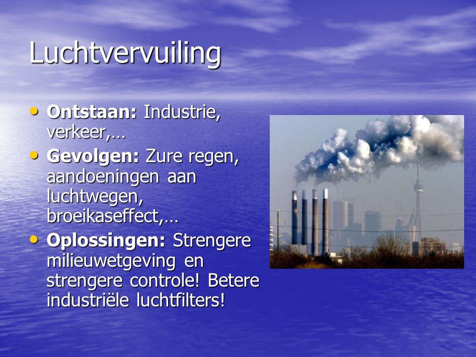 Luchtvervuiling Ontstaan: Industrie, verkeer,… Ontstaan: Industrie, verkeer,… Gevolgen: Zure regen, aandoeningen aan luchtwegen, broeikaseffect,… Gevo