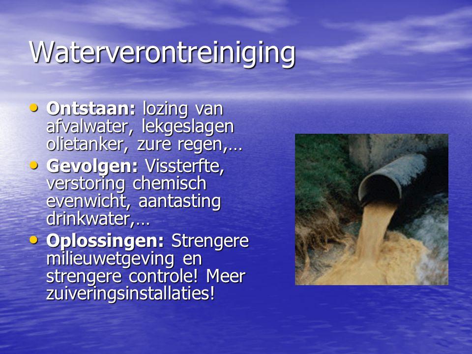 Waterverontreiniging Ontstaan: lozing van afvalwater, lekgeslagen olietanker, zure regen,… Ontstaan: lozing van afvalwater, lekgeslagen olietanker, zu