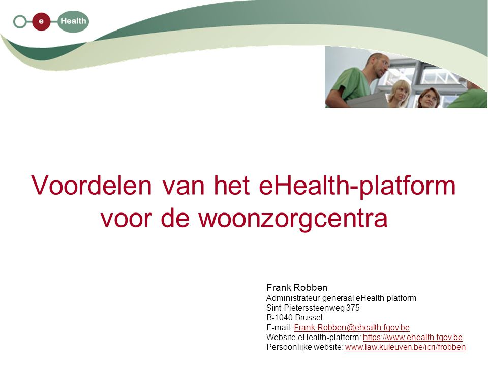 Voordelen van het eHealth-platform voor de woonzorgcentra Frank Robben Administrateur-generaal eHealth-platform Sint-Pieterssteenweg 375 B-1040 Brussel E-mail: Frank.Robben@ehealth.fgov.beFrank.Robben@ehealth.fgov.be Website eHealth-platform: https://www.ehealth.fgov.behttps://www.ehealth.fgov.be Persoonlijke website: www.law.kuleuven.be/icri/frobbenwww.law.kuleuven.be/icri/frobben