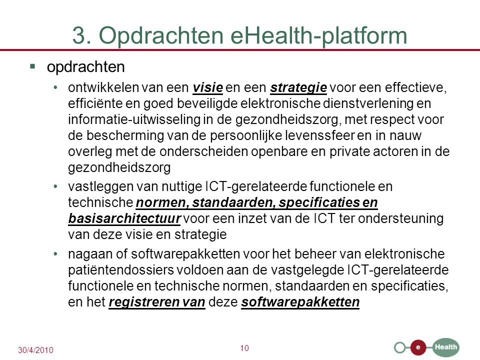 10 30/4/2010 3. Opdrachten eHealth-platform  opdrachten ontwikkelen van een visie en een strategie voor een effectieve, efficiënte en goed beveiligde