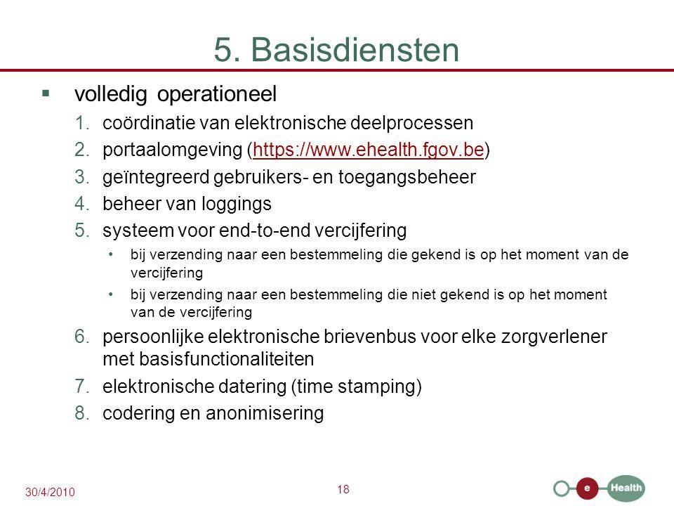 18 30/4/2010 5. Basisdiensten  volledig operationeel 1.coördinatie van elektronische deelprocessen 2.portaalomgeving (https://www.ehealth.fgov.be)htt