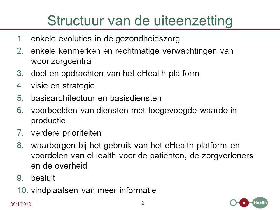 2 30/4/2010 Structuur van de uiteenzetting 1.enkele evoluties in de gezondheidszorg 2.enkele kenmerken en rechtmatige verwachtingen van woonzorgcentra 3.doel en opdrachten van het eHealth-platform 4.visie en strategie 5.basisarchitectuur en basisdiensten 6.voorbeelden van diensten met toegevoegde waarde in productie 7.verdere prioriteiten 8.waarborgen bij het gebruik van het eHealth-platform en voordelen van eHealth voor de patiënten, de zorgverleners en de overheid 9.besluit 10.vindplaatsen van meer informatie