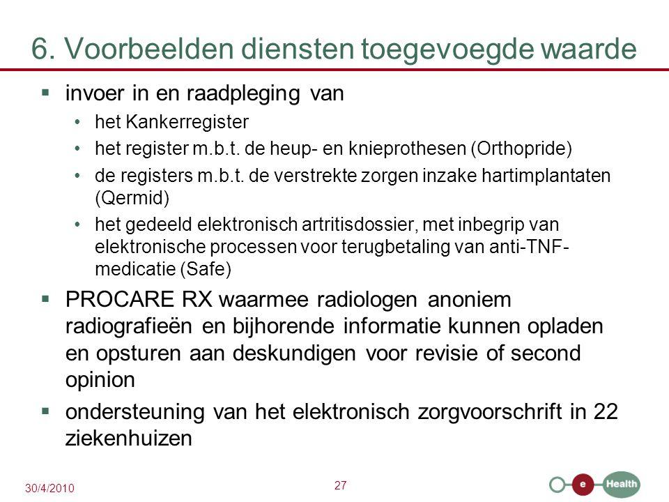 27 30/4/2010 6. Voorbeelden diensten toegevoegde waarde  invoer in en raadpleging van het Kankerregister het register m.b.t. de heup- en knieprothese