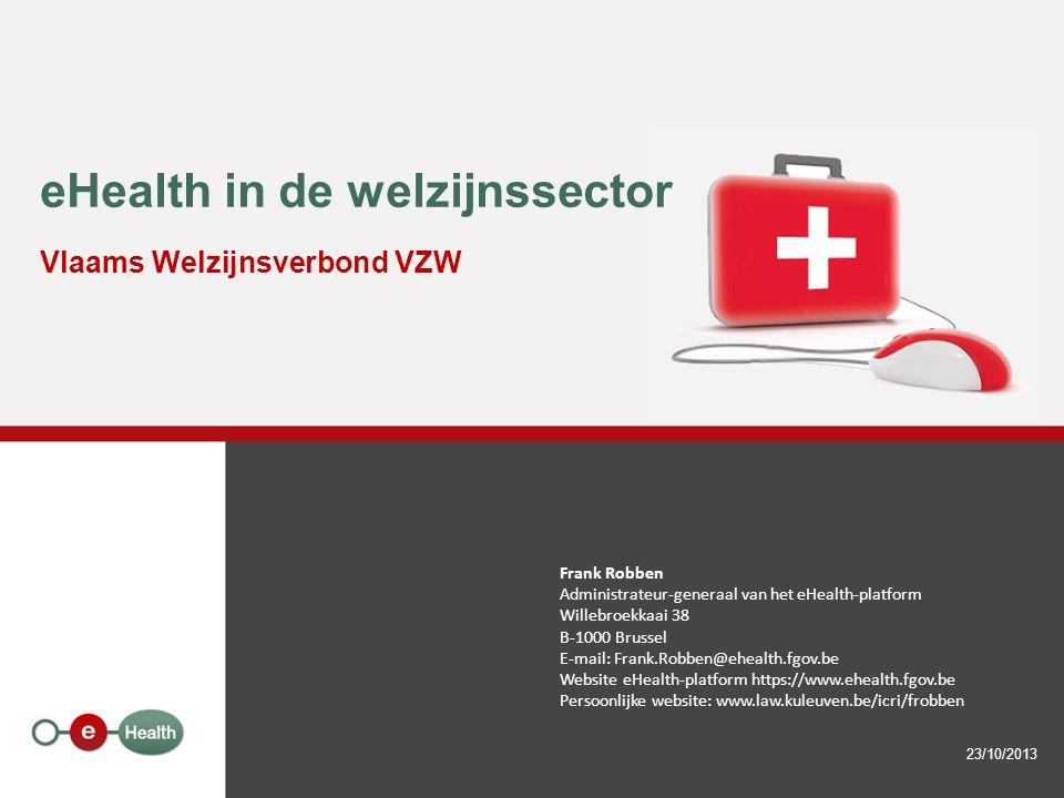 eHealth in de welzijnssector Vlaams Welzijnsverbond VZW 23/10/2013 Frank Robben Administrateur-generaal van het eHealth-platform Willebroekkaai 38 B-1000 Brussel E-mail: Frank.Robben@ehealth.fgov.be Website eHealth-platform https://www.ehealth.fgov.be Persoonlijke website: www.law.kuleuven.be/icri/frobben