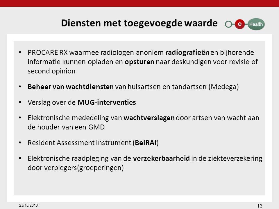 Diensten met toegevoegde waarde PROCARE RX waarmee radiologen anoniem radiografieën en bijhorende informatie kunnen opladen en opsturen naar deskundigen voor revisie of second opinion Beheer van wachtdiensten van huisartsen en tandartsen (Medega) Verslag over de MUG-interventies Elektronische mededeling van wachtverslagen door artsen van wacht aan de houder van een GMD Resident Assessment Instrument (BelRAI) Elektronische raadpleging van de verzekerbaarheid in de ziekteverzekering door verplegers(groeperingen) 13 23/10/2013