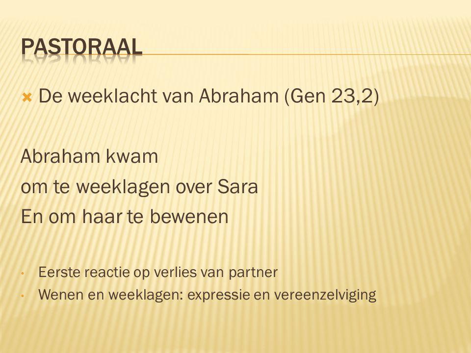  De weeklacht van Abraham (Gen 23,2) Abraham kwam om te weeklagen over Sara En om haar te bewenen Eerste reactie op verlies van partner Wenen en week