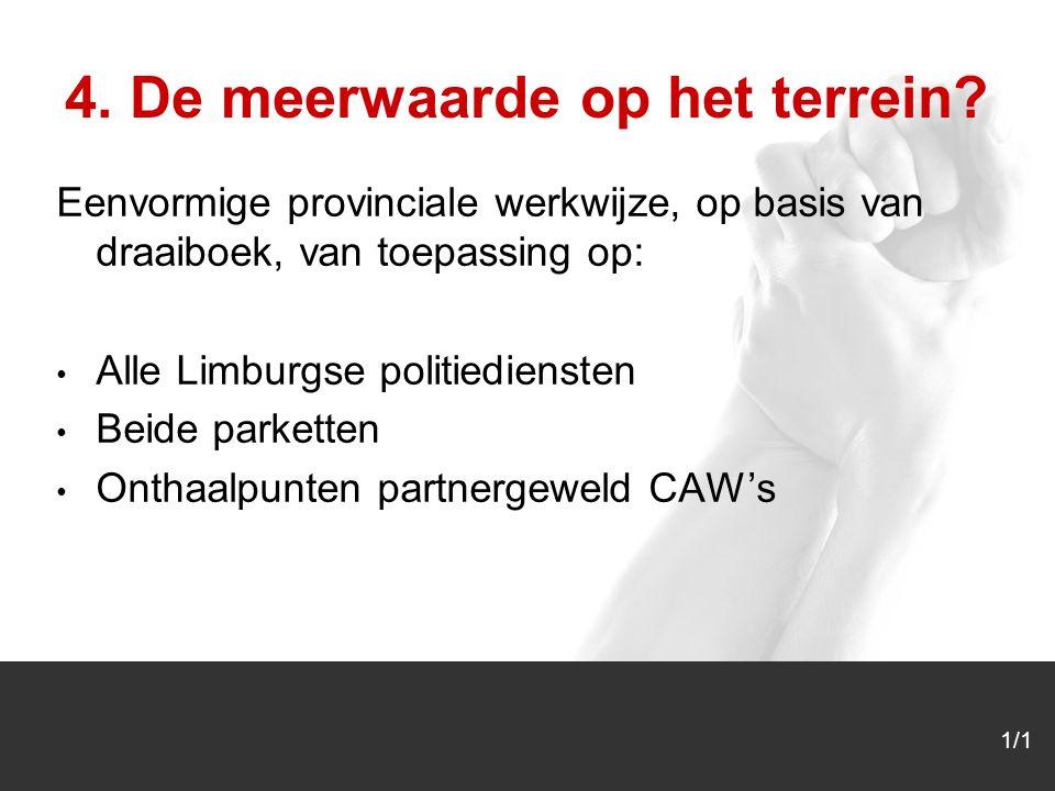 1/1 Eenvormige provinciale werkwijze, op basis van draaiboek, van toepassing op: Alle Limburgse politiediensten Beide parketten Onthaalpunten partnergeweld CAW's 4.