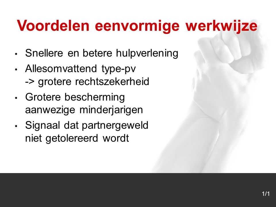 1/1 Snellere en betere hulpverlening Allesomvattend type-pv -> grotere rechtszekerheid Grotere bescherming aanwezige minderjarigen Signaal dat partnergeweld niet getolereerd wordt Voordelen eenvormige werkwijze