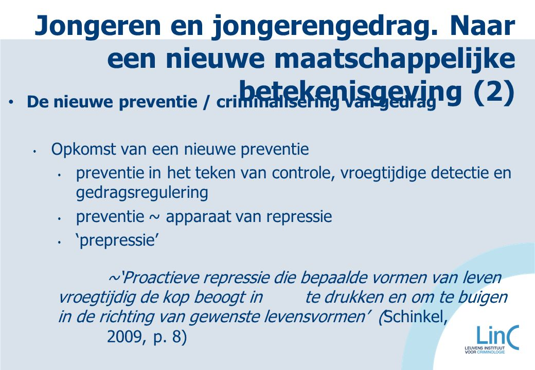 De nieuwe preventie / criminalisering van gedrag Opkomst van een nieuwe preventie preventie in het teken van controle, vroegtijdige detectie en gedragsregulering preventie ~ apparaat van repressie 'prepressie' ~'Proactieve repressie die bepaalde vormen van leven vroegtijdig de kop beoogt in te drukken en om te buigen in de richting van gewenste levensvormen' (Schinkel, 2009, p.