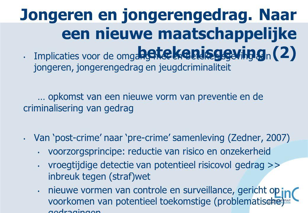 Implicaties voor de omgang met en betekenisgeving aan jongeren, jongerengedrag en jeugdcriminaliteit … opkomst van een nieuwe vorm van preventie en de criminalisering van gedrag Van 'post-crime' naar 'pre-crime' samenleving (Zedner, 2007) voorzorgsprincipe: reductie van risico en onzekerheid vroegtijdige detectie van potentieel risicovol gedrag >> inbreuk tegen (straf)wet nieuwe vormen van controle en surveillance, gericht op voorkomen van potentieel toekomstige (problematische) gedragingen Jongeren en jongerengedrag.