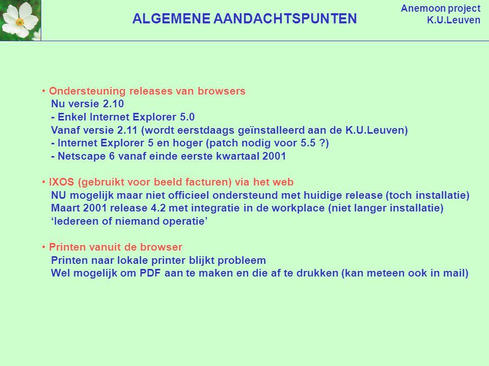 Anemoon project K.U.Leuven ALGEMENE AANDACHTSPUNTEN Ondersteuning releases van browsers Nu versie 2.10 - Enkel Internet Explorer 5.0 Vanaf versie 2.11 (wordt eerstdaags geïnstalleerd aan de K.U.Leuven) - Internet Explorer 5 en hoger (patch nodig voor 5.5 ?) - Netscape 6 vanaf einde eerste kwartaal 2001 IXOS (gebruikt voor beeld facturen) via het web NU mogelijk maar niet officieel ondersteund met huidige release (toch installatie) Maart 2001 release 4.2 met integratie in de workplace (niet langer installatie) 'Iedereen of niemand operatie' Printen vanuit de browser Printen naar lokale printer blijkt probleem Wel mogelijk om PDF aan te maken en die af te drukken (kan meteen ook in mail)