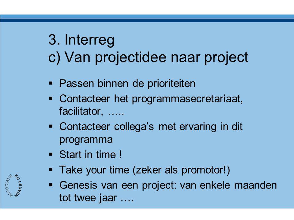 3. Interreg c) Van projectidee naar project  Passen binnen de prioriteiten  Contacteer het programmasecretariaat, facilitator, …..  Contacteer coll