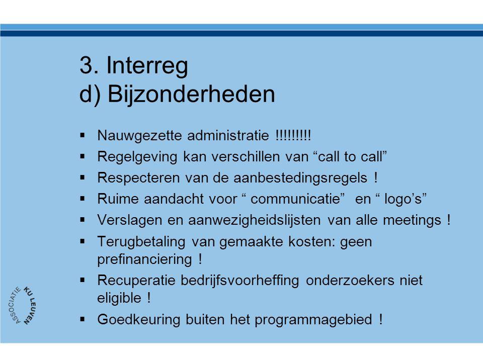 """3. Interreg d) Bijzonderheden  Nauwgezette administratie !!!!!!!!!  Regelgeving kan verschillen van """"call to call""""  Respecteren van de aanbesteding"""