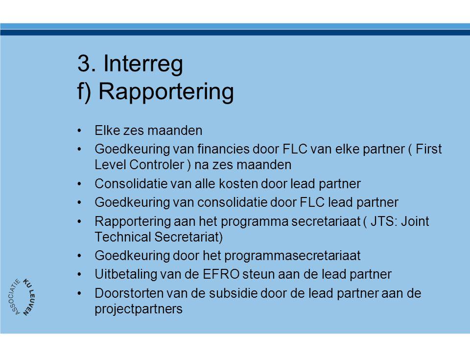 3. Interreg f) Rapportering Elke zes maanden Goedkeuring van financies door FLC van elke partner ( First Level Controler ) na zes maanden Consolidatie