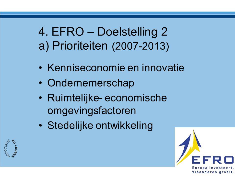 4. EFRO – Doelstelling 2 a) Prioriteiten (2007-2013) Kenniseconomie en innovatie Ondernemerschap Ruimtelijke- economische omgevingsfactoren Stedelijke