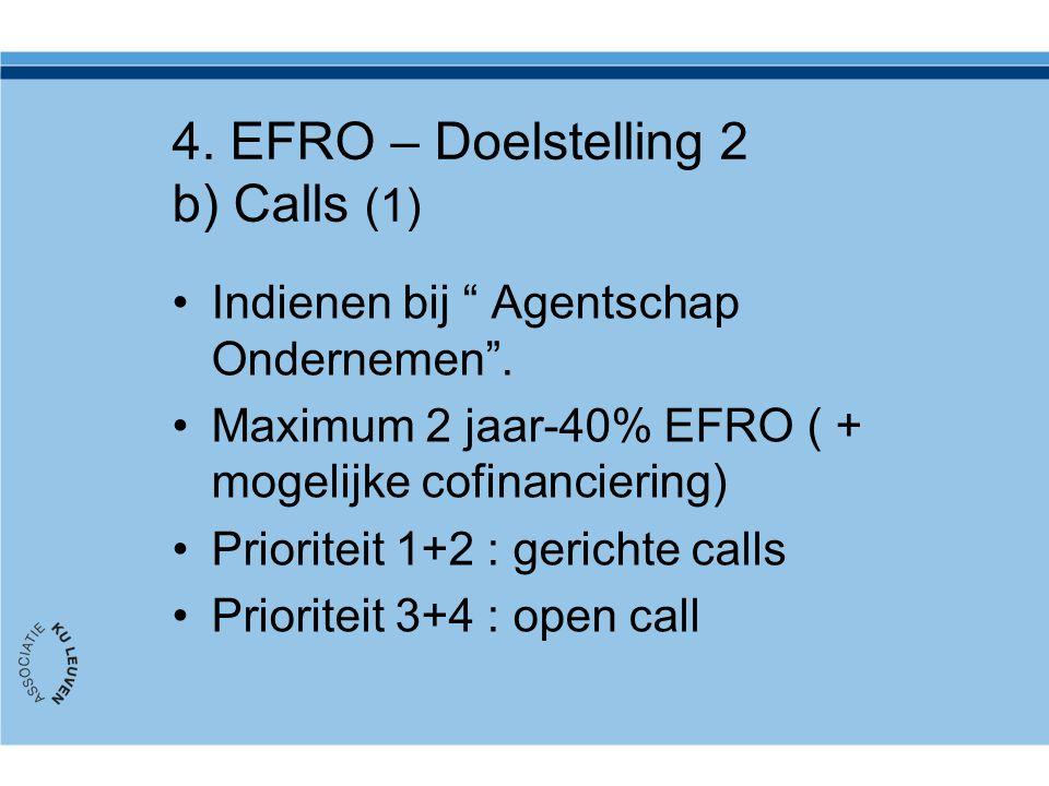 """4. EFRO – Doelstelling 2 b) Calls (1) Indienen bij """" Agentschap Ondernemen"""". Maximum 2 jaar-40% EFRO ( + mogelijke cofinanciering) Prioriteit 1+2 : ge"""