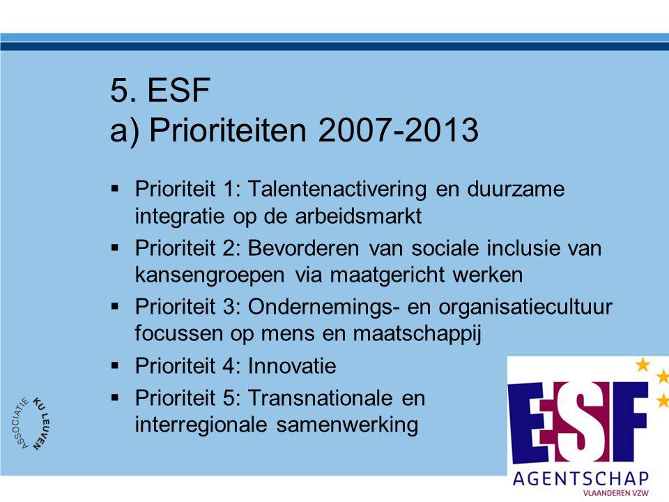 5. ESF a) Prioriteiten 2007-2013  Prioriteit 1: Talentenactivering en duurzame integratie op de arbeidsmarkt  Prioriteit 2: Bevorderen van sociale i