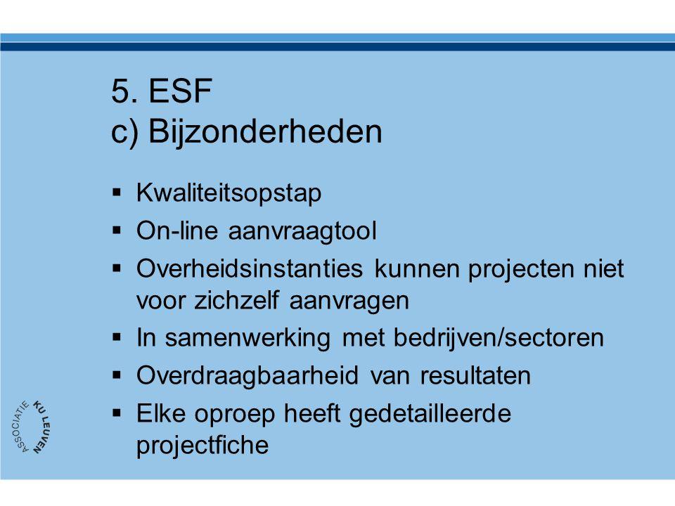 5. ESF c) Bijzonderheden  Kwaliteitsopstap  On-line aanvraagtool  Overheidsinstanties kunnen projecten niet voor zichzelf aanvragen  In samenwerki