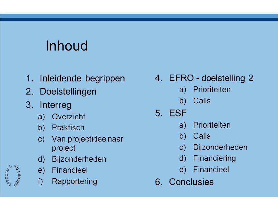 Inhoud 1.Inleidende begrippen 2.Doelstellingen 3.Interreg a)Overzicht b)Praktisch c)Van projectidee naar project d)Bijzonderheden e)Financieel f)Rapportering 4.EFRO - doelstelling 2 a)Prioriteiten b)Calls 5.ESF a)Prioriteiten b)Calls c)Bijzonderheden d)Financiering e)Financieel 6.Conclusies