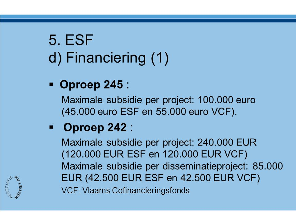5. ESF d) Financiering (1)  Oproep 245 : Maximale subsidie per project: 100.000 euro (45.000 euro ESF en 55.000 euro VCF).  Oproep 242 : Maximale su