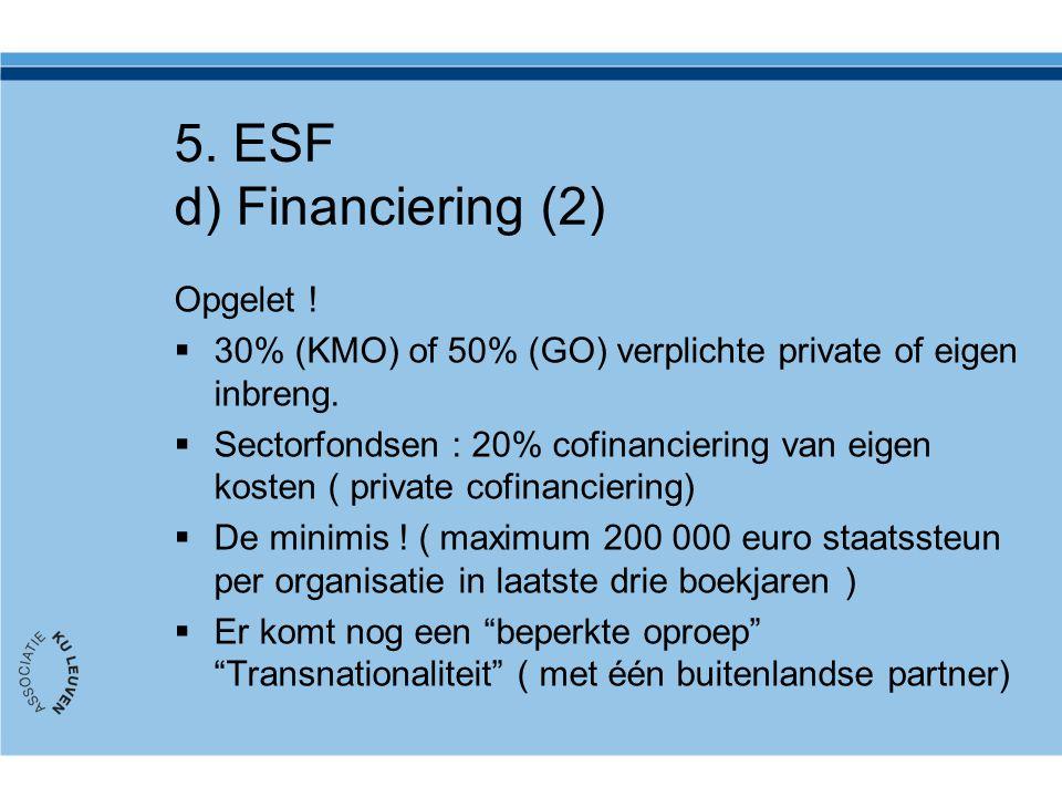 5. ESF d) Financiering (2) Opgelet !  30% (KMO) of 50% (GO) verplichte private of eigen inbreng.  Sectorfondsen : 20% cofinanciering van eigen koste
