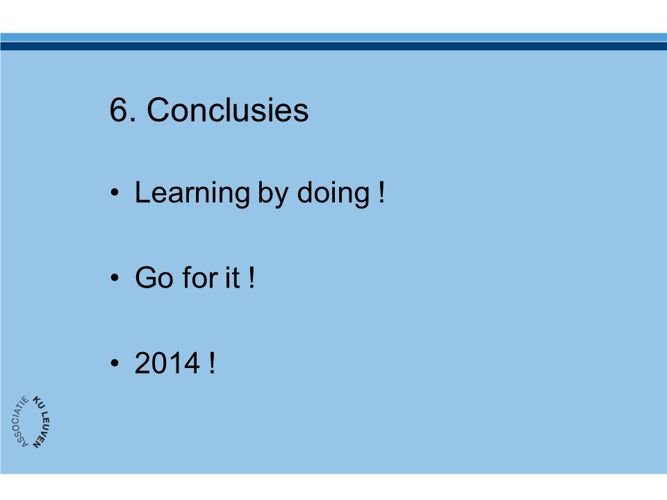 6. Conclusies Learning by doing ! Go for it ! 2014 !