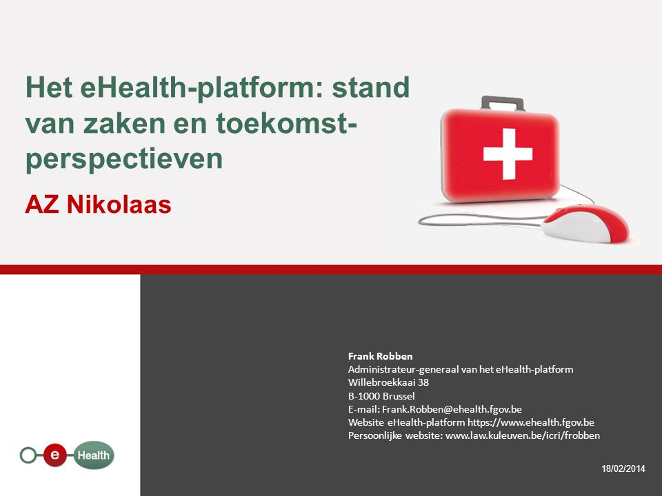Het eHealth-platform: stand van zaken en toekomst- perspectieven AZ Nikolaas 18/02/2014 Frank Robben Administrateur-generaal van het eHealth-platform