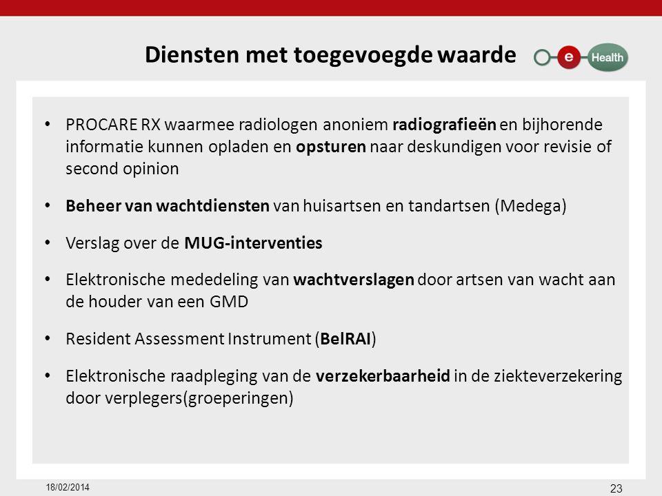 Diensten met toegevoegde waarde PROCARE RX waarmee radiologen anoniem radiografieën en bijhorende informatie kunnen opladen en opsturen naar deskundigen voor revisie of second opinion Beheer van wachtdiensten van huisartsen en tandartsen (Medega) Verslag over de MUG-interventies Elektronische mededeling van wachtverslagen door artsen van wacht aan de houder van een GMD Resident Assessment Instrument (BelRAI) Elektronische raadpleging van de verzekerbaarheid in de ziekteverzekering door verplegers(groeperingen) 18/02/2014 23