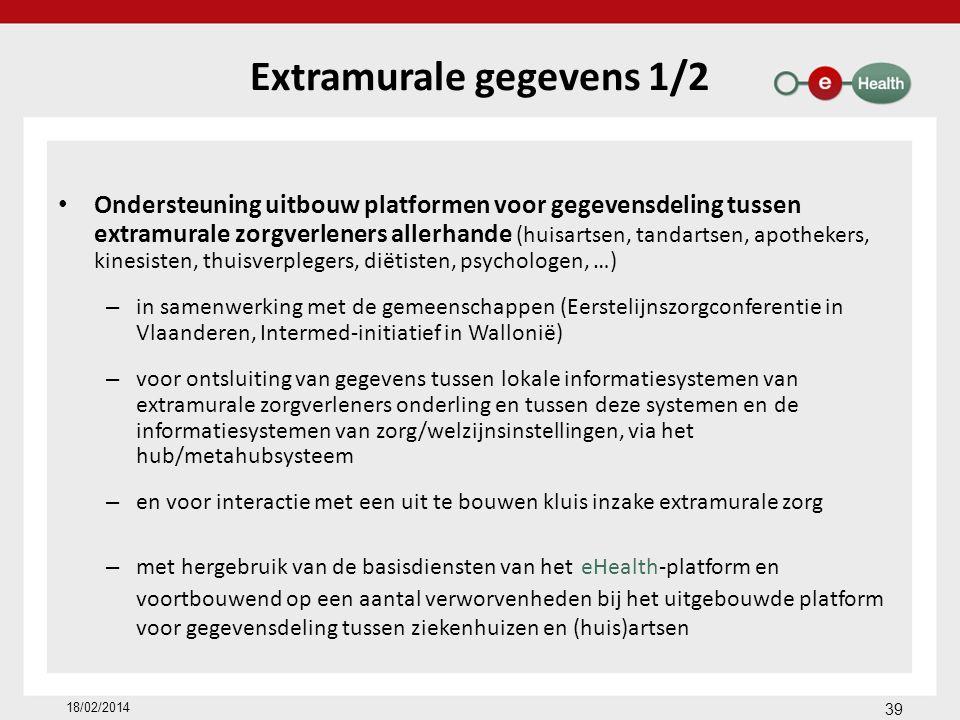 Extramurale gegevens 1/2 Ondersteuning uitbouw platformen voor gegevensdeling tussen extramurale zorgverleners allerhande (huisartsen, tandartsen, apothekers, kinesisten, thuisverplegers, diëtisten, psychologen, …) – in samenwerking met de gemeenschappen (Eerstelijnszorgconferentie in Vlaanderen, Intermed-initiatief in Wallonië) – voor ontsluiting van gegevens tussen lokale informatiesystemen van extramurale zorgverleners onderling en tussen deze systemen en de informatiesystemen van zorg/welzijnsinstellingen, via het hub/metahubsysteem – en voor interactie met een uit te bouwen kluis inzake extramurale zorg – met hergebruik van de basisdiensten van het eHealth-platform en voortbouwend op een aantal verworvenheden bij het uitgebouwde platform voor gegevensdeling tussen ziekenhuizen en (huis)artsen 18/02/2014 39