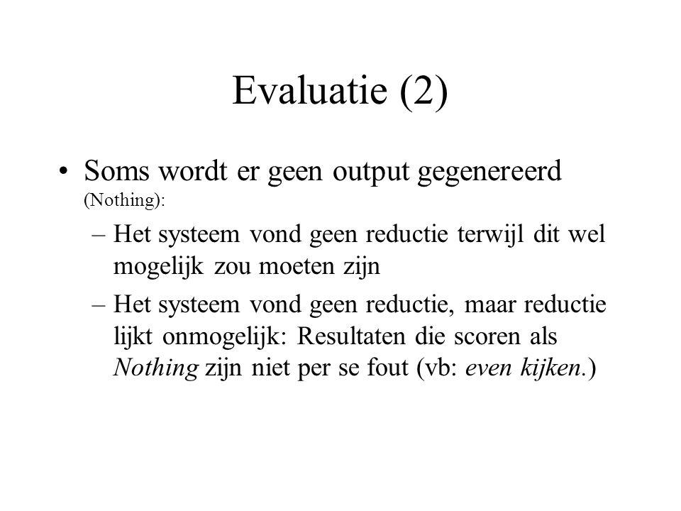 Evaluatie (2) Soms wordt er geen output gegenereerd (Nothing): –Het systeem vond geen reductie terwijl dit wel mogelijk zou moeten zijn –Het systeem v