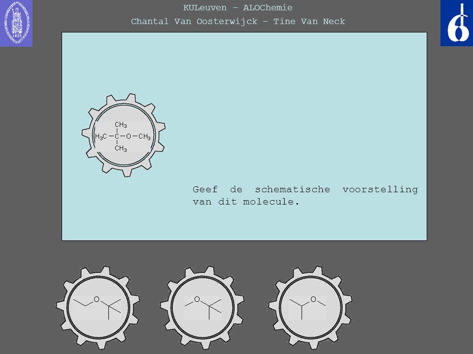 KULeuven – ALOChemie Chantal Van Oosterwijck – Tine Van Neck Geef de schematische voorstelling van dit molecule.